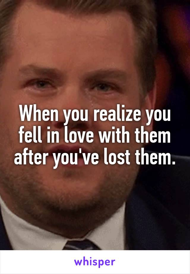 When you realize you fell in love with them after you've lost them.