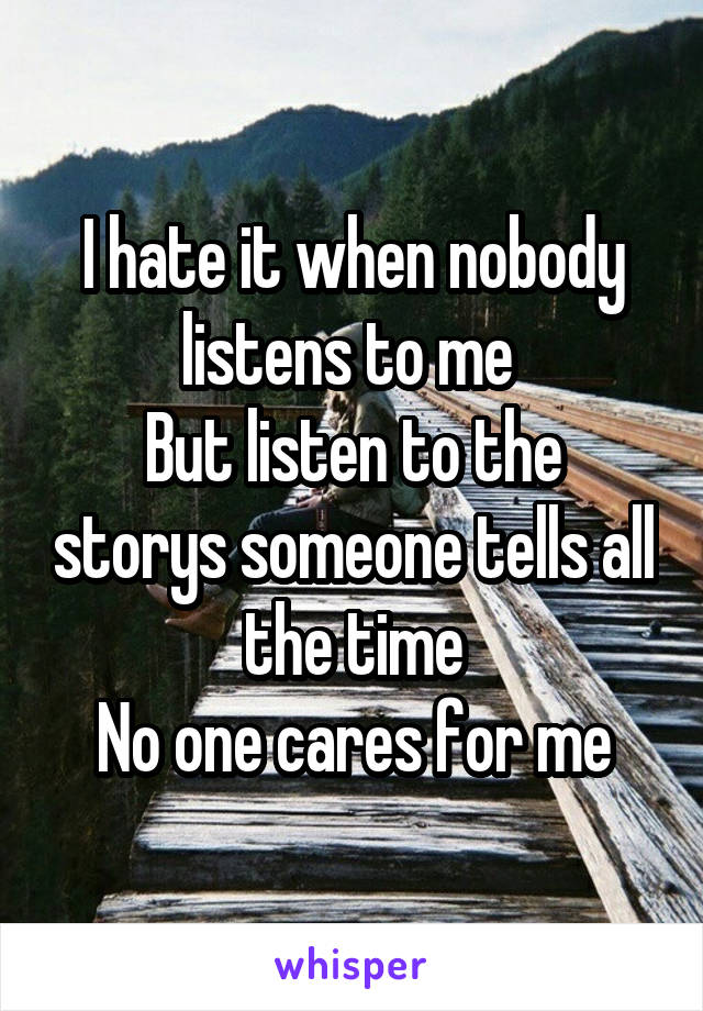 I hate it when nobody listens to me  But listen to the storys someone tells all the time No one cares for me