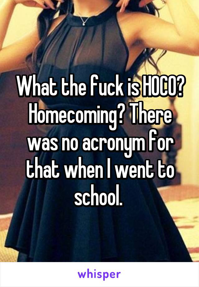 What the fuck is HOCO? Homecoming? There was no acronym for that when I went to school.