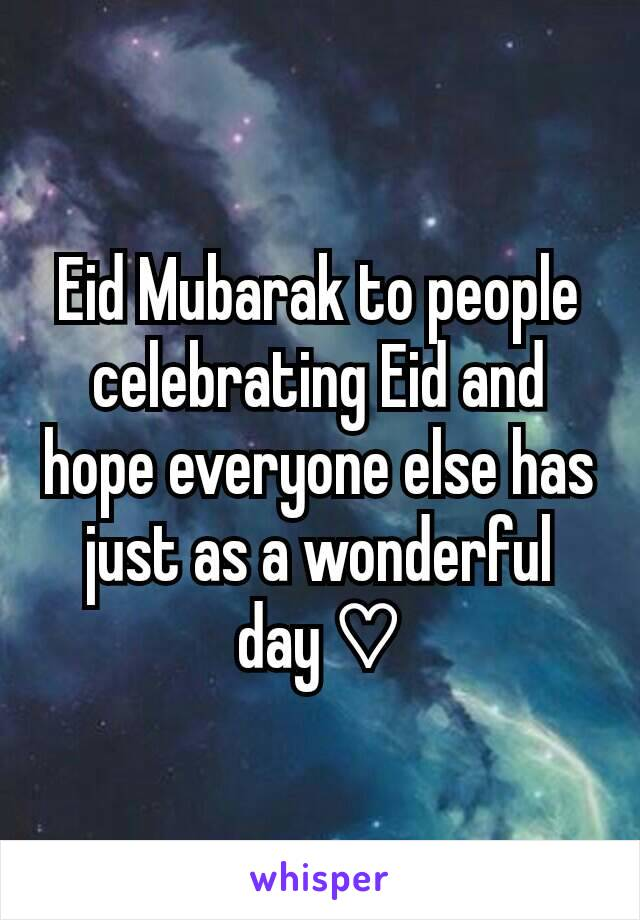 Eid Mubarak to people celebrating Eid and hope everyone else has just as a wonderful day ♡