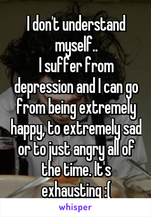 I don't understand myself.. I suffer from depression and I can go from being extremely happy, to extremely sad or to just angry all of the time. It's exhausting :(