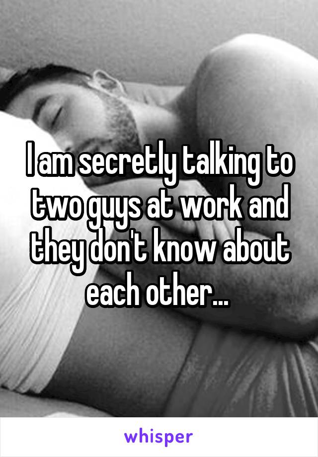 I am secretly talking to two guys at work and they don't know about each other...