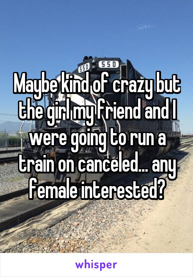 Maybe kind of crazy but the girl my friend and I were going to run a train on canceled... any female interested?