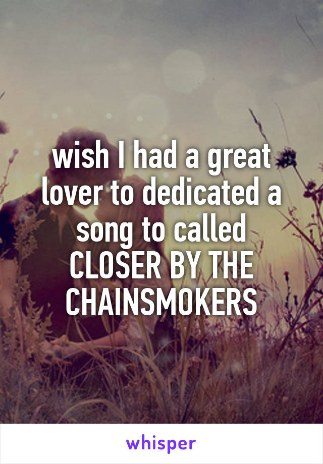 wish I had a great lover to dedicated a song to called CLOSER BY THE CHAINSMOKERS