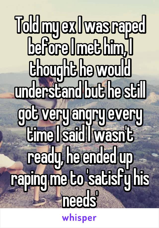 Told my ex I was raped before I met him, I thought he would understand but he still got very angry every time I said I wasn't ready, he ended up raping me to 'satisfy his needs'