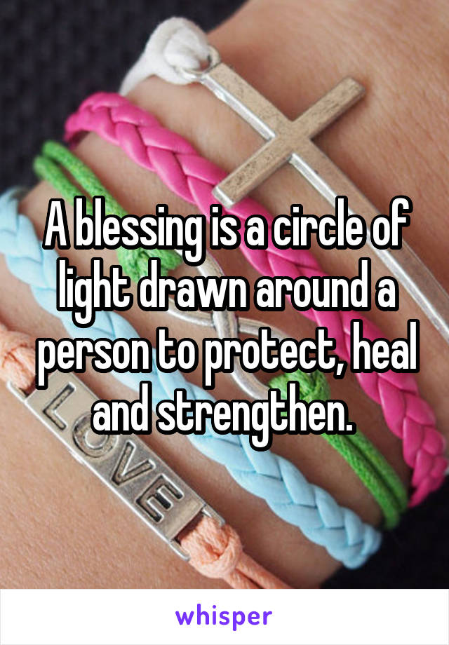 A blessing is a circle of light drawn around a person to protect, heal and strengthen.