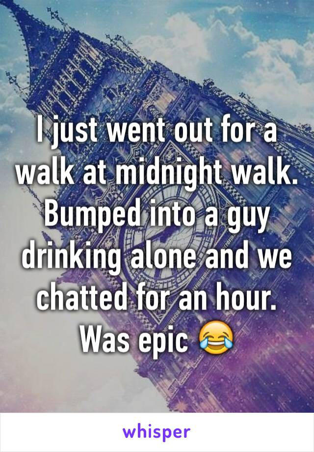 I just went out for a walk at midnight walk.  Bumped into a guy drinking alone and we chatted for an hour. Was epic 😂