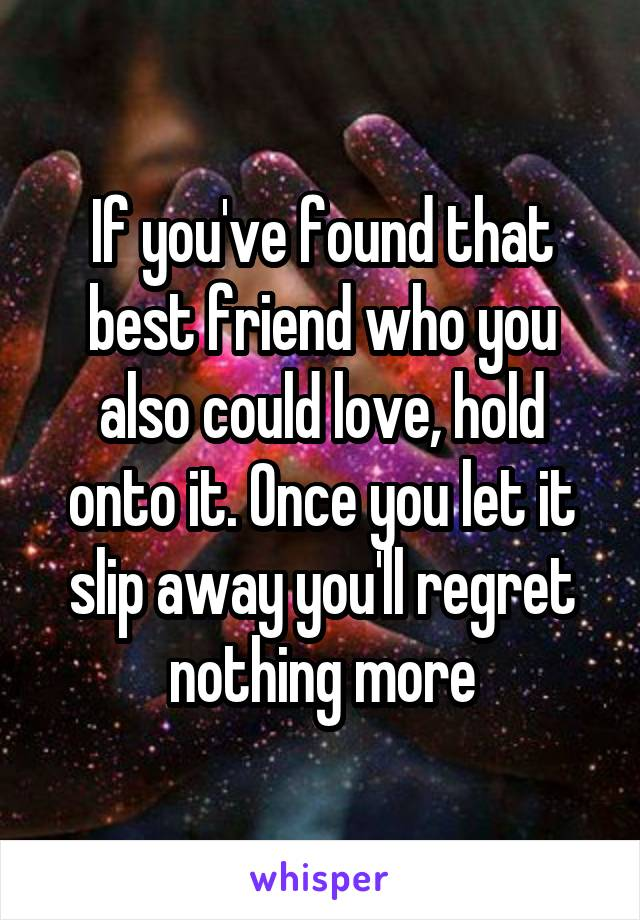 If you've found that best friend who you also could love, hold onto it. Once you let it slip away you'll regret nothing more