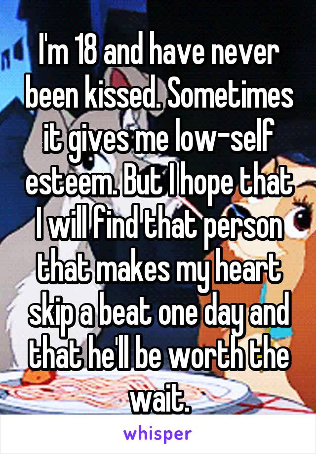 I'm 18 and have never been kissed. Sometimes it gives me low-self esteem. But I hope that I will find that person that makes my heart skip a beat one day and that he'll be worth the wait.