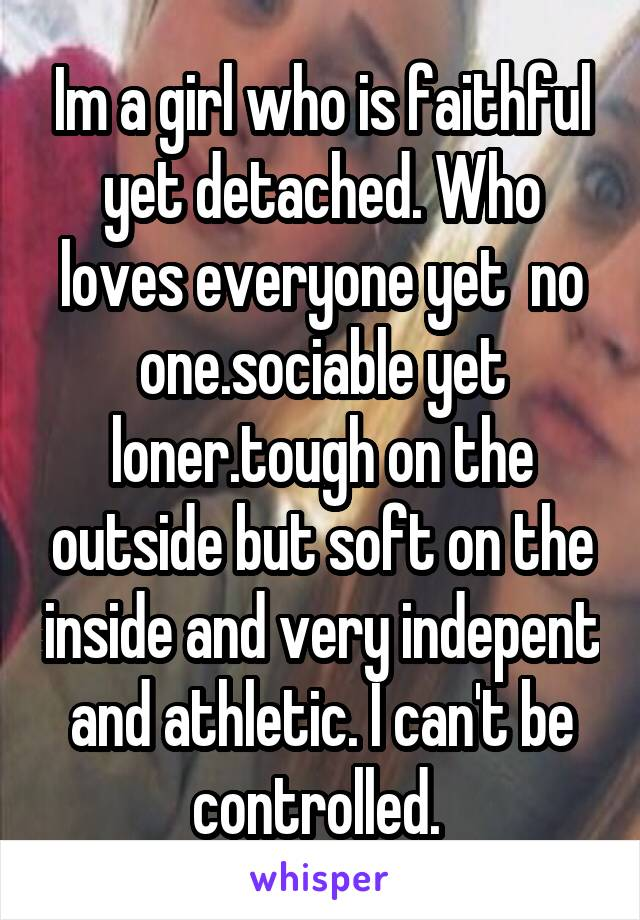 Im a girl who is faithful yet detached. Who loves everyone yet  no one.sociable yet loner.tough on the outside but soft on the inside and very indepent and athletic. I can't be controlled.