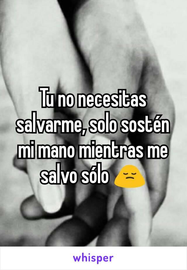 Tu no necesitas salvarme, solo sostén mi mano mientras me salvo sólo 🙍