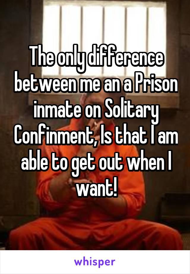 The only difference between me an a Prison inmate on Solitary Confinment, Is that I am able to get out when I want!