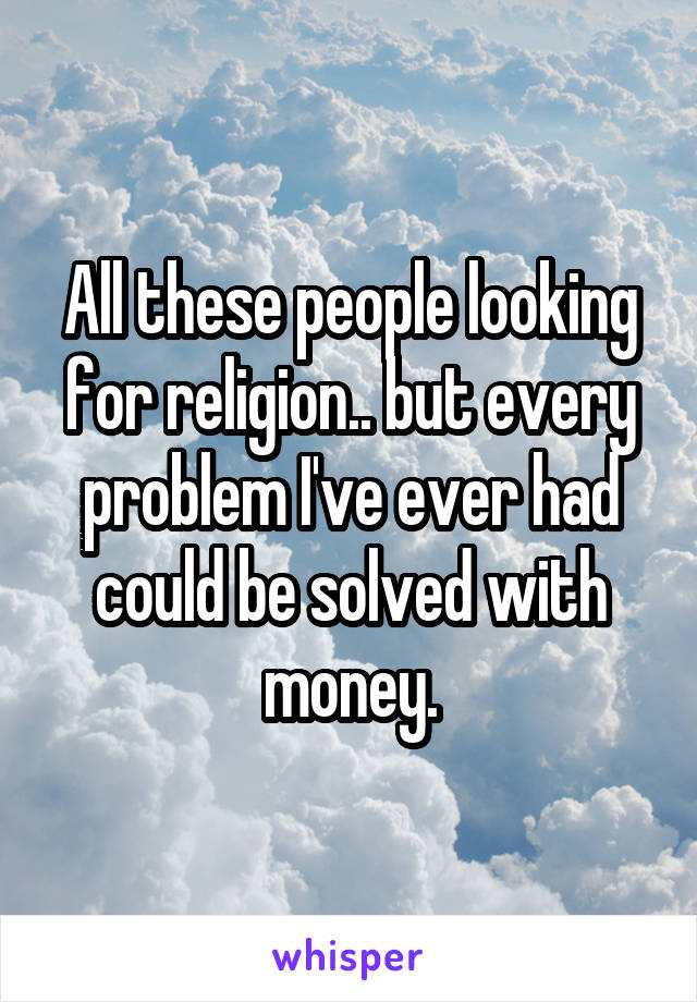 All these people looking for religion.. but every problem I've ever had could be solved with money.