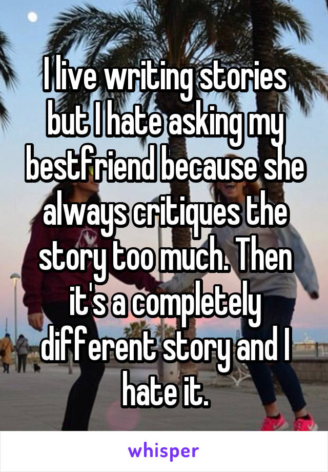 I live writing stories but I hate asking my bestfriend because she always critiques the story too much. Then it's a completely different story and I hate it.