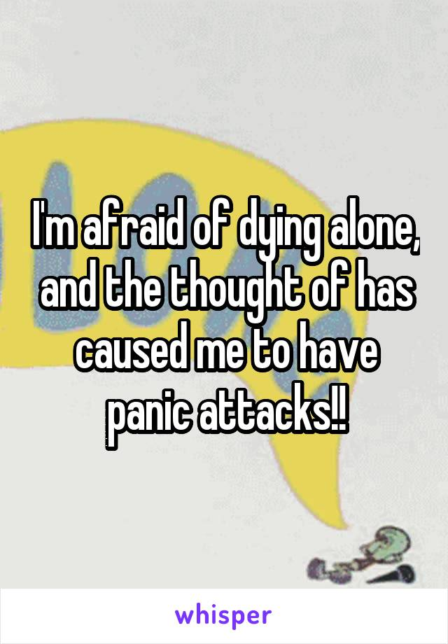 I'm afraid of dying alone, and the thought of has caused me to have panic attacks!!