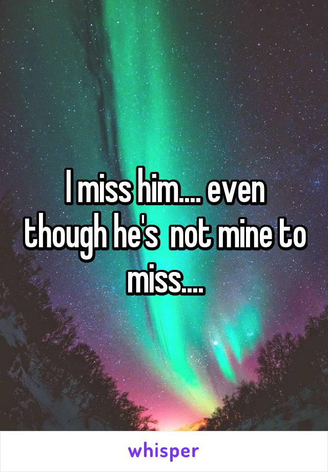I miss him.... even though he's  not mine to miss....