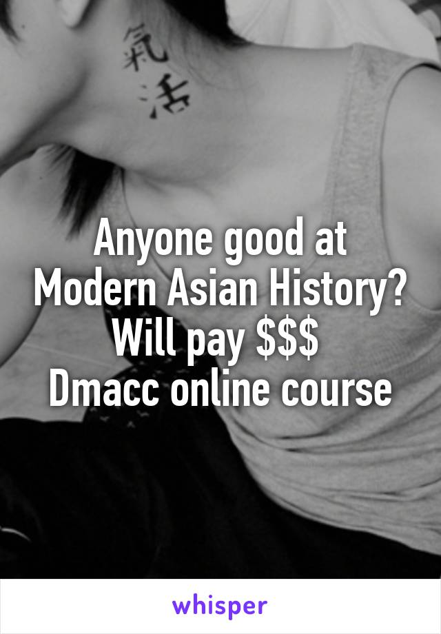 Anyone good at Modern Asian History? Will pay $$$  Dmacc online course