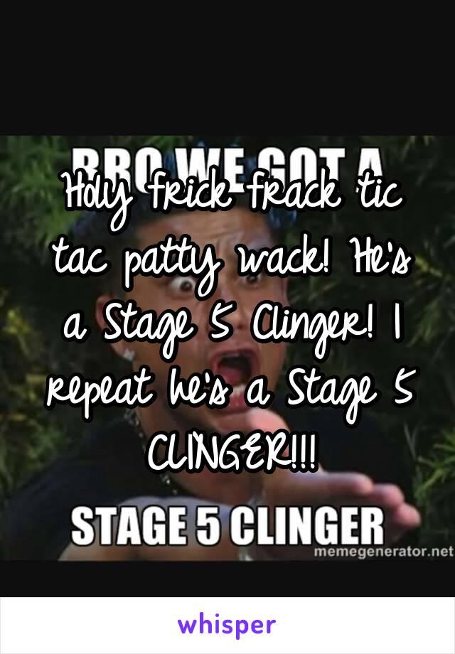 Holy frick frack tic tac patty wack! He's a Stage 5 Clinger! I repeat he's a Stage 5 CLINGER!!!