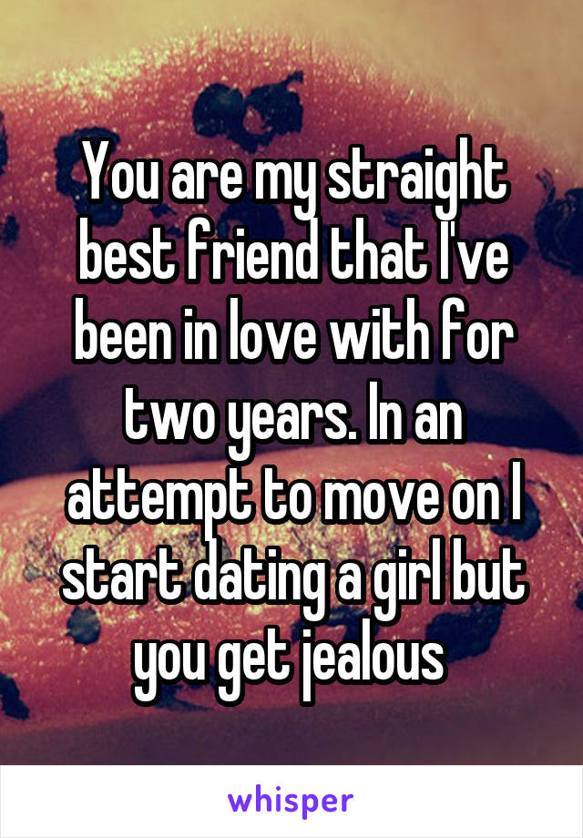 You are my straight best friend that I've been in love with for two years. In an attempt to move on I start dating a girl but you get jealous