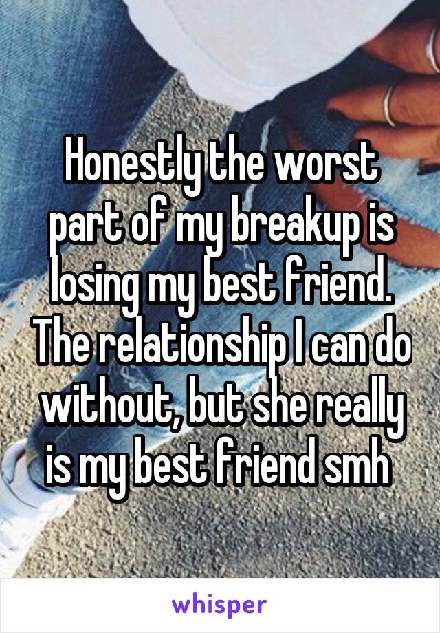 Honestly the worst part of my breakup is losing my best friend. The relationship I can do without, but she really is my best friend smh