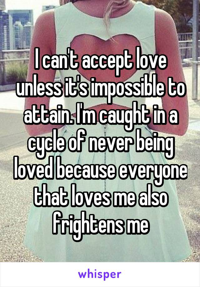 I can't accept love unless it's impossible to attain. I'm caught in a cycle of never being loved because everyone that loves me also frightens me