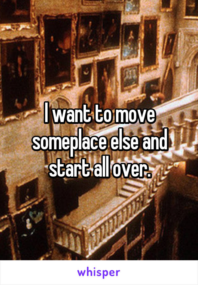 I want to move someplace else and start all over.