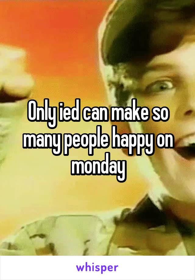 Only ied can make so many people happy on monday