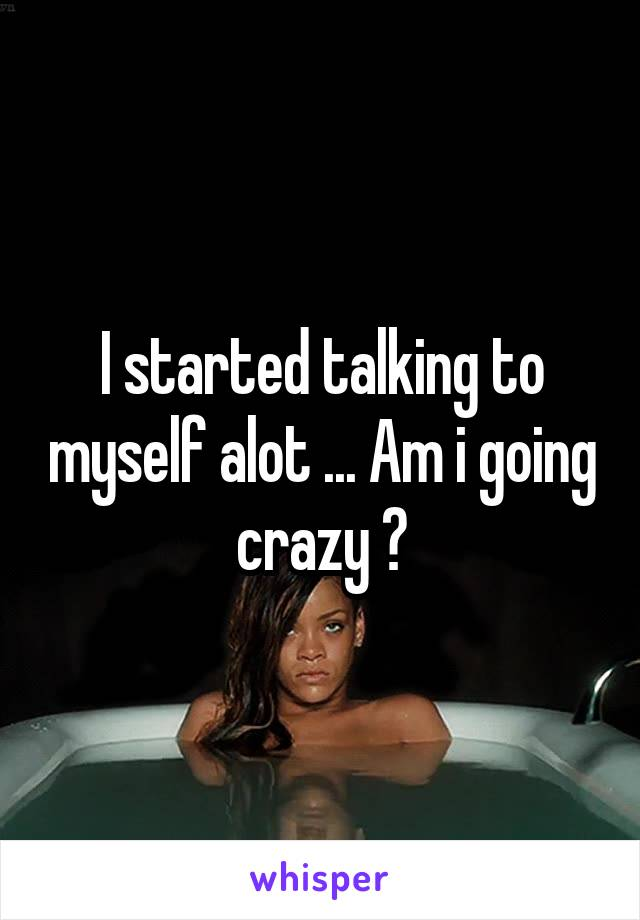I started talking to myself alot ... Am i going crazy ?