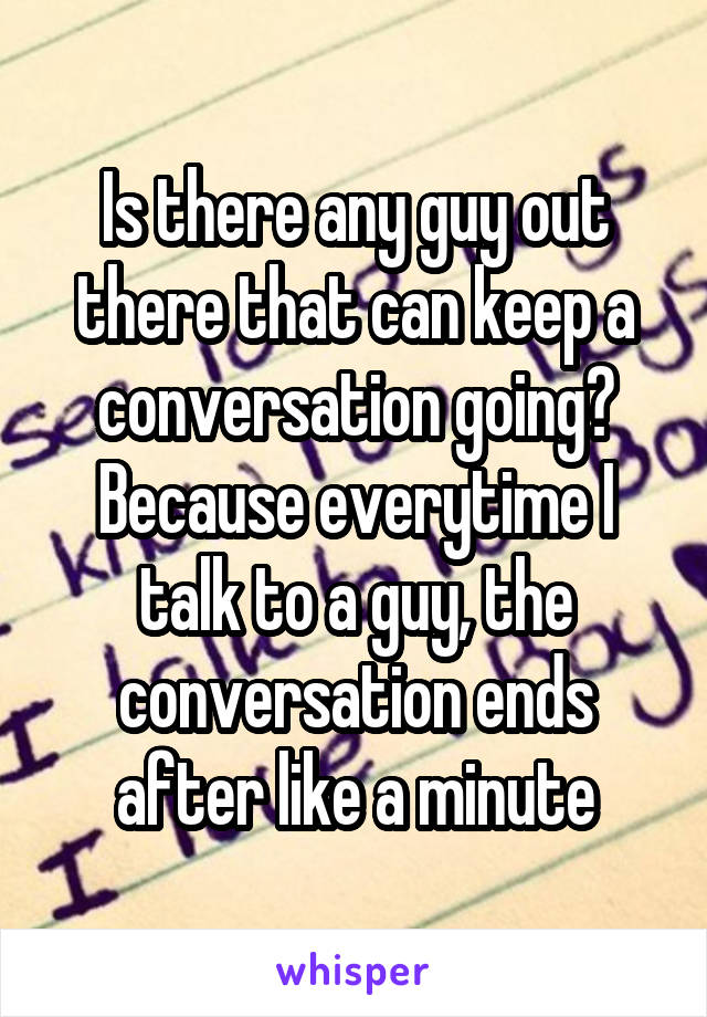 Is there any guy out there that can keep a conversation going? Because everytime I talk to a guy, the conversation ends after like a minute