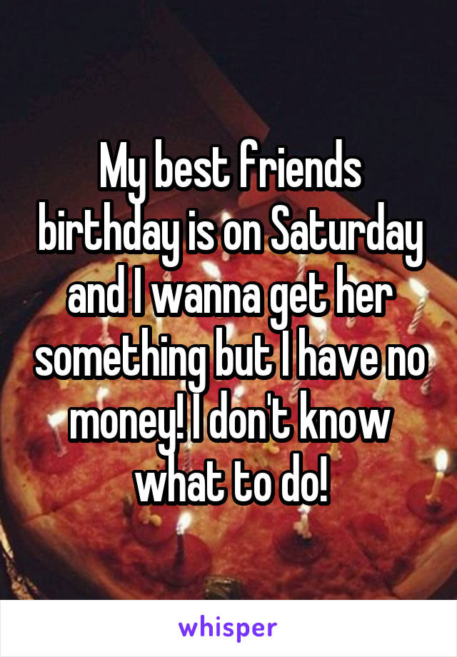 My best friends birthday is on Saturday and I wanna get her something but I have no money! I don't know what to do!
