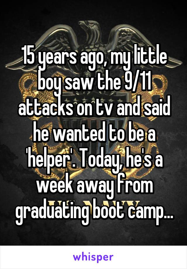 15 years ago, my little boy saw the 9/11 attacks on tv and said he wanted to be a 'helper'. Today, he's a week away from graduating boot camp...