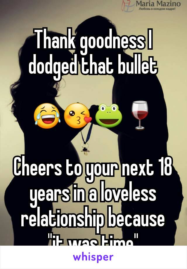 "Thank goodness I dodged that bullet   😂😘🐸🍷  Cheers to your next 18 years in a loveless relationship because ""it was time"""