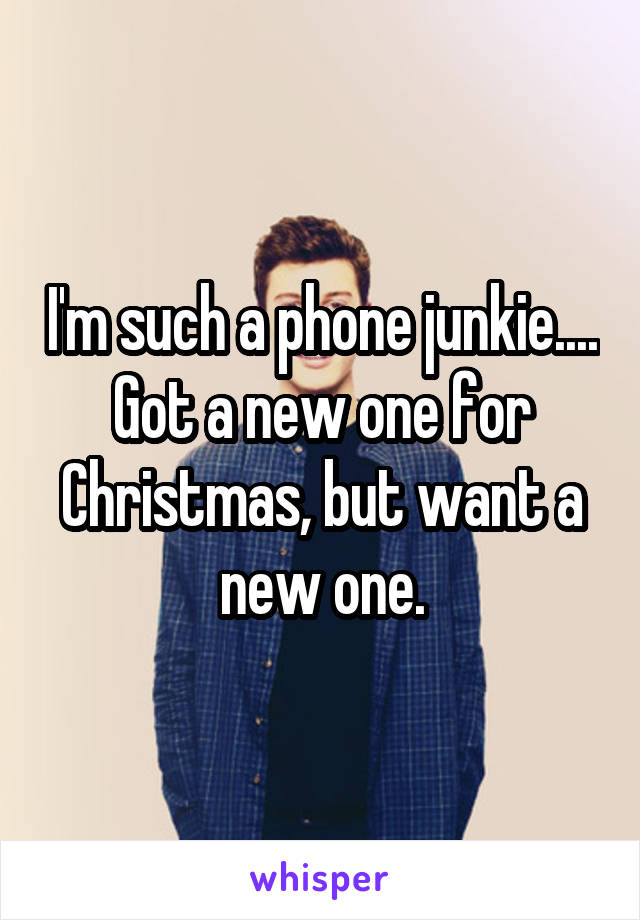 I'm such a phone junkie.... Got a new one for Christmas, but want a new one.
