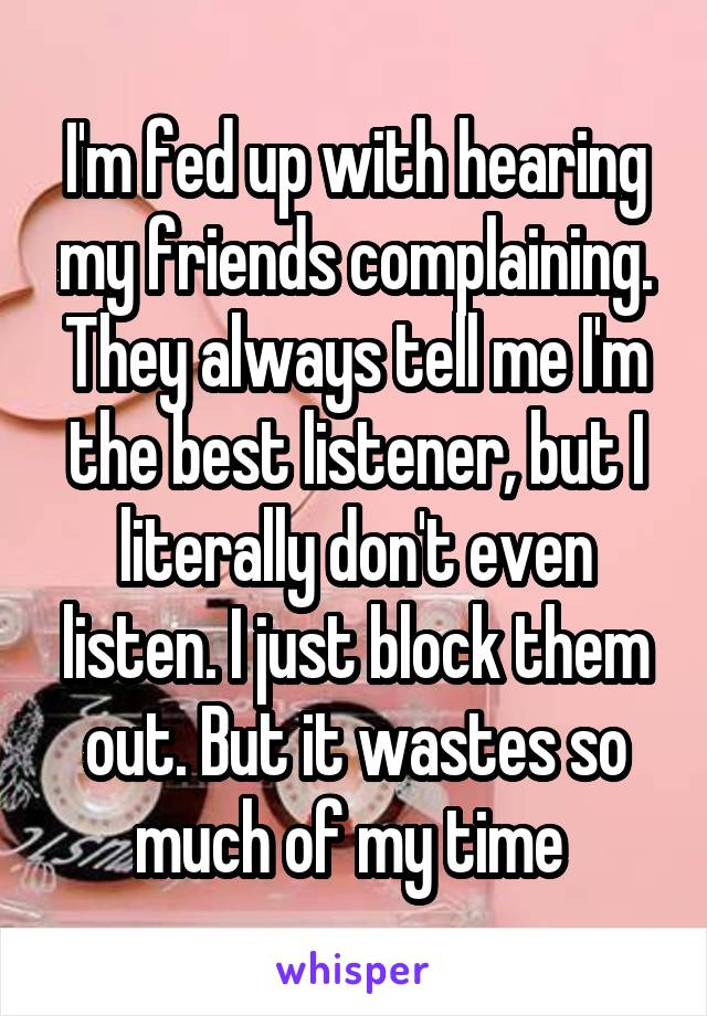 I'm fed up with hearing my friends complaining. They always tell me I'm the best listener, but I literally don't even listen. I just block them out. But it wastes so much of my time