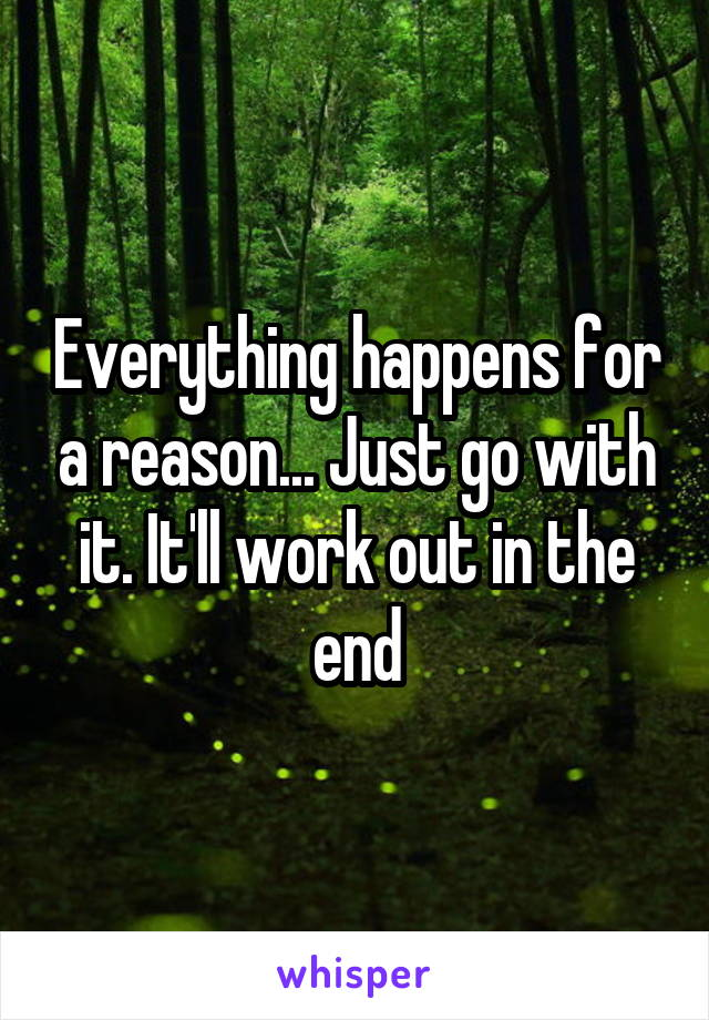 Everything happens for a reason... Just go with it. It'll work out in the end