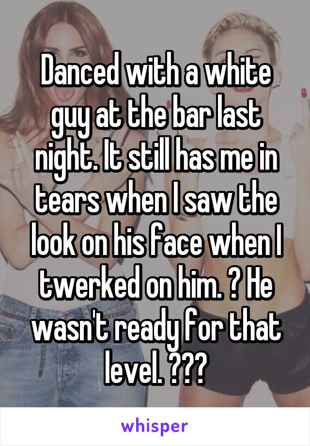 Danced with a white guy at the bar last night. It still has me in tears when I saw the look on his face when I twerked on him. 😂 He wasn't ready for that level. 😂😂😂