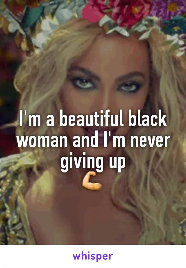 I'm a beautiful black woman and I'm never giving up 💪