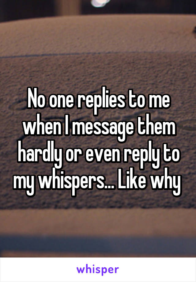 No one replies to me when I message them hardly or even reply to my whispers... Like why