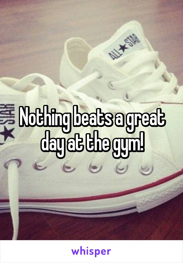 Nothing beats a great day at the gym!