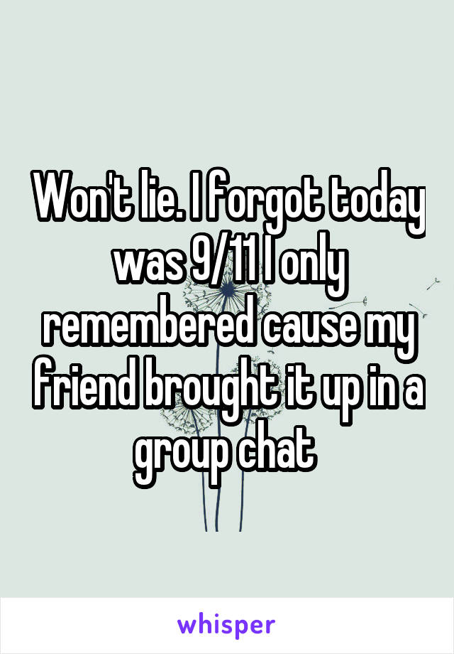 Won't lie. I forgot today was 9/11 I only remembered cause my friend brought it up in a group chat