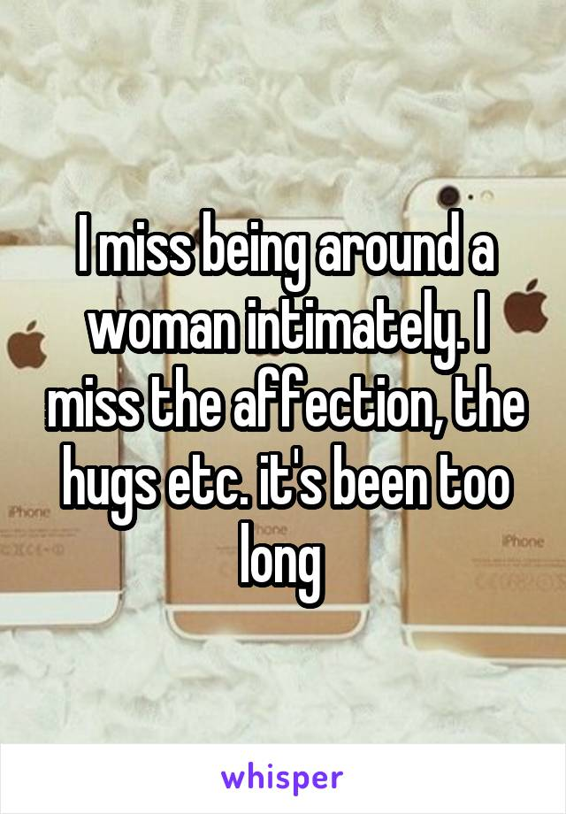 I miss being around a woman intimately. I miss the affection, the hugs etc. it's been too long