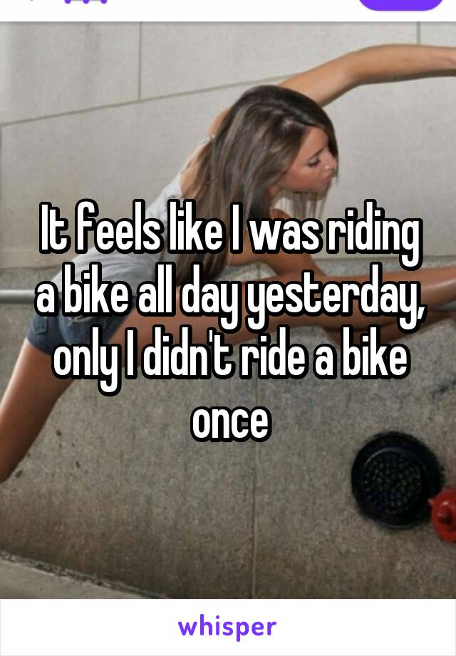 It feels like I was riding a bike all day yesterday, only I didn't ride a bike once