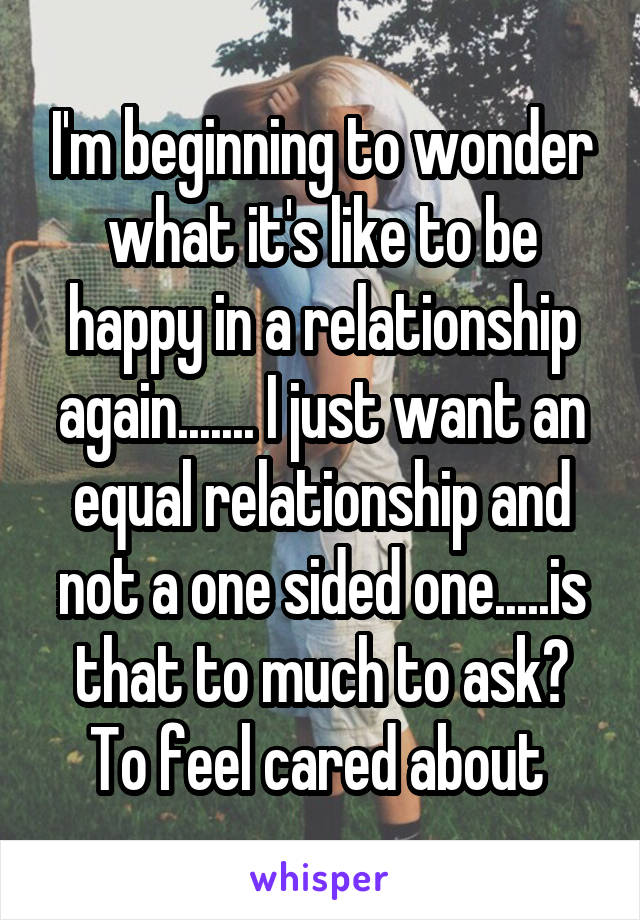 I'm beginning to wonder what it's like to be happy in a relationship again....... I just want an equal relationship and not a one sided one.....is that to much to ask? To feel cared about