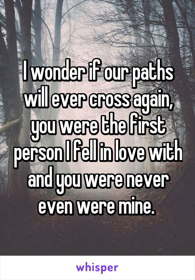 I wonder if our paths will ever cross again, you were the first person I fell in love with and you were never even were mine.