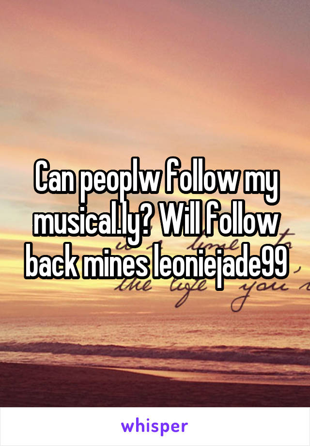 Can peoplw follow my musical.ly? Will follow back mines leoniejade99