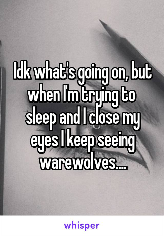 Idk what's going on, but when I'm trying to  sleep and I close my eyes I keep seeing warewolves....