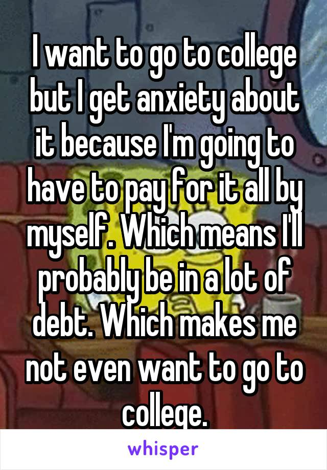I want to go to college but I get anxiety about it because I'm going to have to pay for it all by myself. Which means I'll probably be in a lot of debt. Which makes me not even want to go to college.