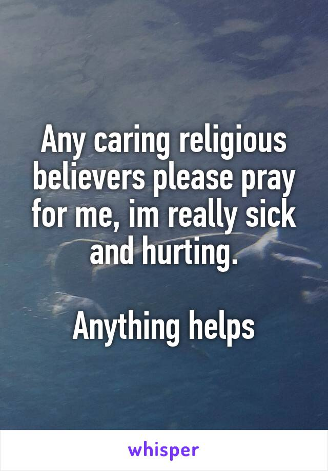 Any caring religious believers please pray for me, im really sick and hurting.  Anything helps