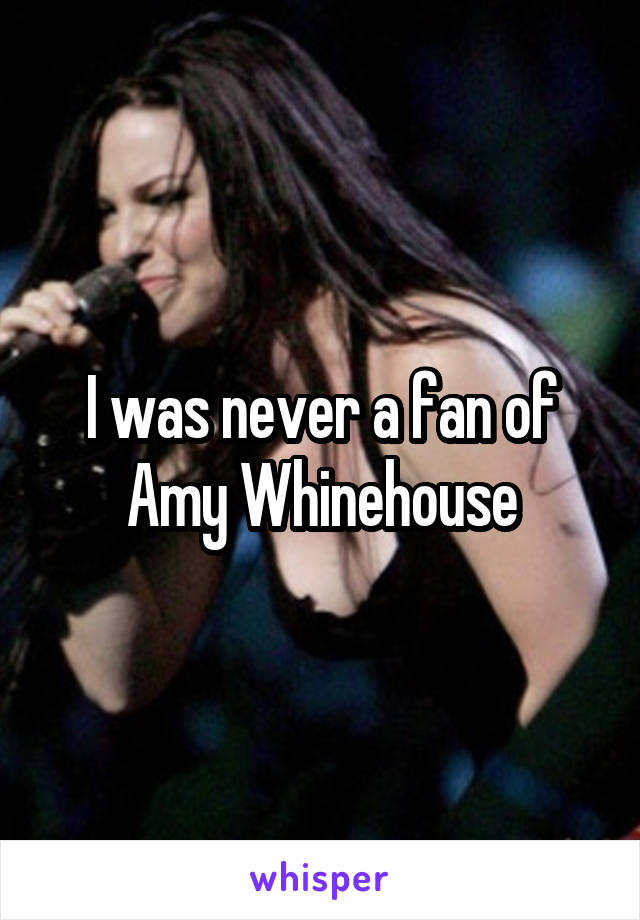I was never a fan of Amy Whinehouse
