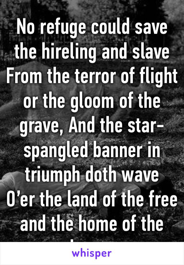 No refuge could save the hireling and slave From the terror of flight or the gloom of the grave, And the star-spangled banner in triumph doth wave O'er the land of the free and the home of the brave.